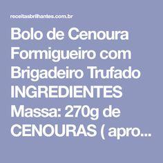 Bolo de Cenoura Formigueiro com Brigadeiro Trufado INGREDIENTES Massa: 270g de CENOURAS ( aproximadamente 3 cenouras médias depois de lavadas e descascadas) 4 OVOS 1 xícara (chá) de ÓLEO 400g de AÇÚCAR 300g de FARINHA DE TRIGO 2 colheres (sopa) de FERMENTO EM PÓ 1/2 xícara (chá) de GRANULADO...