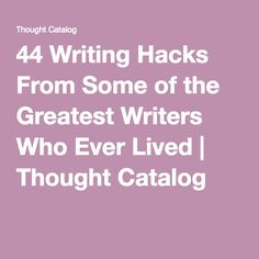 44 Writing Hacks From Some of the Greatest Writers Who Ever Lived | Thought Catalog