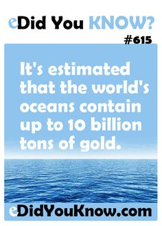 http://edidyouknow.com/know-615/ It's estimated that the world's oceans contain up to 10 billion tons of gold.