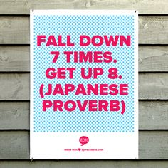 Fall down 7 times.  Get up 8.  (Japanese proverb)