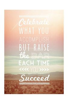 Celebrate what you accomplish, but raise the bar each time you succeed.