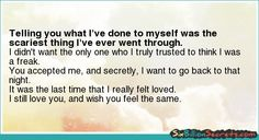 Telling you what I've done to myself was the scariest thing I've ever went through.