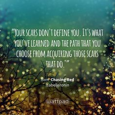"""Your scars don't define you. It's what you've learned and the path that you choose from acquiring those scars that do."""" - from Chasing Red (on Wattpad) https://www.wattpad.com/65715445?utm_source=ios&utm_medium=pinterest&utm_content=share_quote&wp_page=quote&wp_uname=Sessme&wp_originator=U0UuRE5LhJHsqAzA9XzJit2LNZNakSk9wcWo13fvWPV%2BTy0Hz9ePrUmwRUWc9vM14DoN75JATe4e0wxgngGVyff2hEXdiFs8y0VmemKphDwDVpcHqWRRpt9NtJoLlsYj #quote #wattpad"