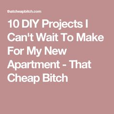 10 DIY Projects I Can't Wait To Make For My New Apartment - That Cheap Bitch