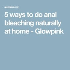 5 ways to do anal bleaching naturally at home - Glowpink