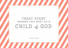 "#womensmeeting printables #LDS #HenryBEyring  ""Treat every person you meet as a child of god..."" *For that is EXACTLY who we are."