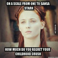 On a scale from one to Sansa Stark, how much do you regret your childhood crush?