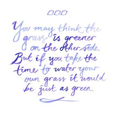 You may think the grass is greener on the other side. But if you take the time to water your own grass, it would be just as green.