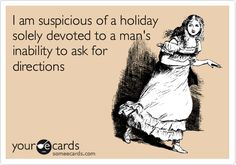 I am suspicious of a holiday solely devoted to a man's inability to ask for directions