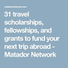 31 travel scholarships, fellowships, and grants to fund your next trip abroad - Matador Network