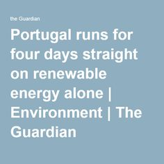 Portugal runs for four days straight on renewable energy alone | Environment | The Guardian