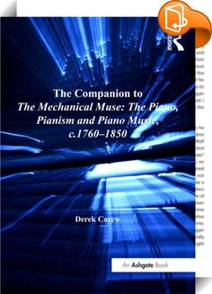The Companion to The Mechanical Muse: The Piano, Pianism and Piano Music, c.1760–1850    :  Intended as a supplement to The Mechanical Muse: The Piano, Pianism and Piano Music, c.1760-1850, this Companion provides additional information which, largely for reasons of space but also of continuity, it was not possible or desirable to include in that volume. The book is laid out alphabetically and full biographical entries are provided for all musical figures mentioned, including composers...
