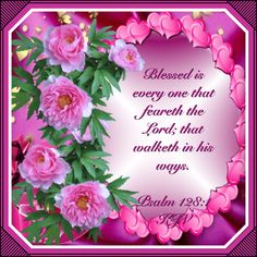 Blessed is every one that feareth the Lord; that walketh in his ways. Psalm 128:1
