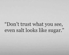 Don't trust what you see, even salt looks like sugar
