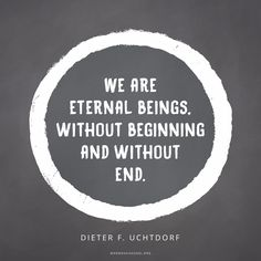 """""""Brothers and sisters, we are eternal beings, without beginning and without end. We have always existed. We are the literal spirit children of divine, immortal, and omnipotent Heavenly Parents!"""" —Dieter F. Uchtdorf"""