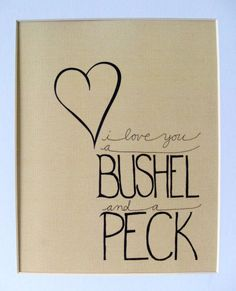 bushel & a peck & a hug around the neck... nonnie always used to say this to me and paw too i think