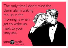 The only time I don't mind the damn alarm waking me up in the morning is when I get to wake up next to your sexy ass.