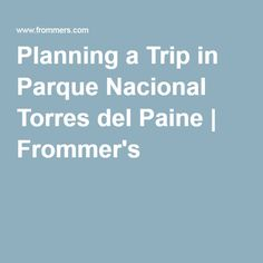 Planning a Trip in Parque Nacional Torres del Paine   Frommer's