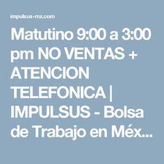 Matutino 9:00 a 3:00 pm NO VENTAS + ATENCION TELEFONICA | IMPULSUS - Bolsa de Trabajo en México - Ofertas de Empleo