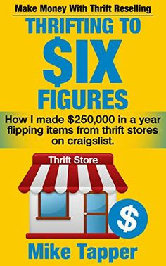 Thrifting To Six Figures: Make Money With Thrift Reselling - How I made $250,000 in a year flipping items from thrift stores on craigslist. by [Tapper, Mike]
