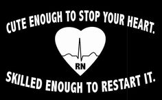 Cute enough to stop your heart.  Skilled enough to restart it. RN