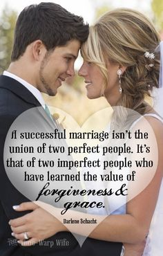A successful marriage isn't the union of two perfect people. It's that of two imperfect people who have learned the value of forgiveness & grace.