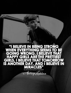 """""""I believe in being strong when everything seems to be going wrong. I believe that the happy girls are the prettiest girls. I believe that tomorrow is another day, and I believe in miracles"""" Audrey Hepburn Cute Quotes, Great Quotes, Quotes To Live By, Funny Quotes, Inspirational Quotes, Motivational Monday, Humor Quotes, Girl Quotes, Classy Quotes"""