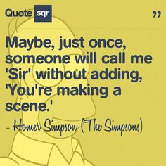 Maybe, just once, someone will call me 'Sir' without adding, 'You're making a scene.'  - Homer (The Simpsons) #quotesqr #quotes #funnyquotes
