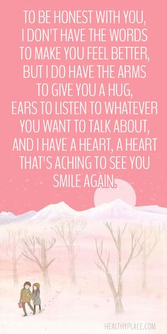 Positive Quote: To be honest with you, I don't have the words to make you feel better, but I do have the arms to give you a hug, ears to listen to whatever you want to talk about, and I have a heart, a heart that´s aching to see you smile again.