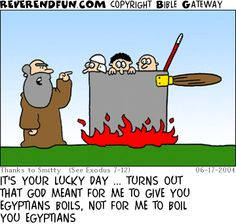 DESCRIPTION: Moses talking to men in giant pot CAPTION: IT'S YOUR LUCKY DAY ... TURNS OUT THAT GOD MEANT FOR ME TO GIVE YOU EGYPTIANS BOILS, NOT FOR ME TO BOIL YOU EGYPTIANS