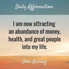 I am now attracting an abundance of money, health, and great people into my life.