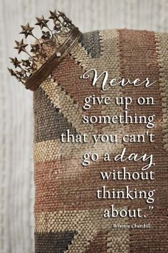 Never give up on something that you can't go a day without thinking about, Winston Churchill quote, Inspiring Quote, Encouraging Quote, Celebrating Everyday Life blog