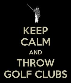 This is hilarious and makes me laugh.  I created a keep calm poster based on my favorite picture of bill murray chucking his golf clubs in a fit of frustration.  Sometimes I feel like chucking my golf clubs too. :)
