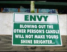 Envy---blowing out the other person's candle will not make yours shine brighter.