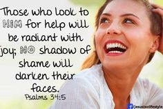 Psalm 34:5   those who look to Him for help will be radiant with joy.  No shadow of shame will darken their faces
