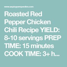 Roasted Red Pepper Chicken Chili Recipe YIELD: 8-10 servings PREP TIME: 15 minutes COOK TIME: 3+ hours Ingredients: 2 pounds boneless skinless chicken breast or tenders 1 large onion, peeled and chopped 1 large red bell pepper, seeded and chopped 1 cup chopped celery 4 garlic cloves, minced 2 tablespoons olive oil 24 ounces jarred roasted red peppers in juices 30 ounces red kidney beans, drained 3 tablespoons chili powder 1 1/2 tablespoons ground cumin 2 1/2 teaspoons sea salt 2 cups…