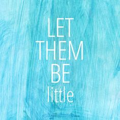 Let me remember, to let them be little... while they still are.