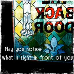 May you notice what is right in front of you.