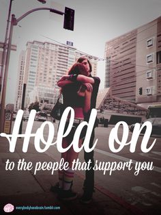 Hold on to the people in your life that will listen to you and support you. Even if it's not huge problems, we all need that kind of support just to get through the day.