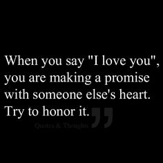 "When you say ""I love you"", you are making a promise with someone else's heart. Try to honor it."