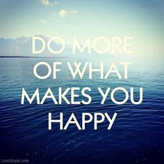 Do more of what makes you happy quotes positive quotes blue sky ocean life