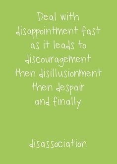 Deal with disappointment fast as it leads to discouragement, then disillusionment, then despair, and finally disassociation.
