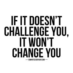 If it doesn't challenge you, it won't change you. Get out of your comfort zone and pursue greatness.