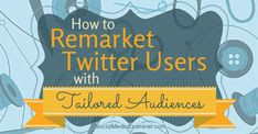How to Remarket Twitter Users with Tailored Audiences via @smexaminer. #Twitter #Marketing