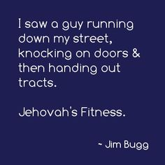 I saw a guy running down my street, knocking on doors and then handing out tracts. Jehovah's Fitness. #funny #humor #laugh #stuffifundfunny