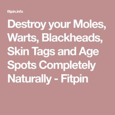 Destroy your Moles, Warts, Blackheads, Skin Tags and Age Spots Completely Naturally - Fitpin