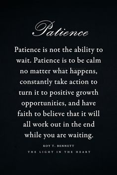 Patience is not the ability to wait. Patience is to be calm no matter what happens, constantly take action to turn it to positive growth opportunities, and have faith to believe that it will all wo… Now Quotes, True Quotes, Words Quotes, Great Quotes, Quotes To Live By, Motivational Quotes, Inspirational Quotes, Have Patience Quotes, Patience Quotes Relationship
