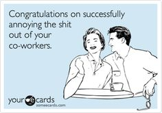 Congratulations on successfully annoying the shit out of your co-workers.
