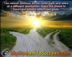 When you continue on the same path, you see the same things and end up in the same place. If you are not happy with your current situation, choose a path that journeys you to your goals. Check out our Personal Development program @ http://www.emaginesuccess.com/the-curriculum.html