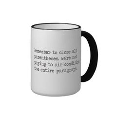 """Close all Parentheses Coffee Mugs. """"Remember to close all parentheses. We're not paying to air condition the entire paragraph."""" This clever quote is a play on the reminders we all heard as children. Wouldn't this shirt be the perfect gift for all the writers, teachers or bibliophiles on your list?"""